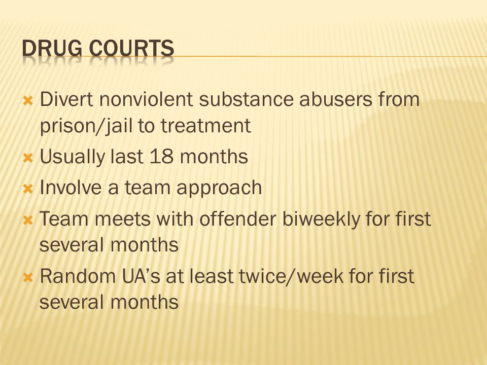 Drug courts Divert nonviolent substance abusers from prison/jail to treatment. Usually last 18 months.