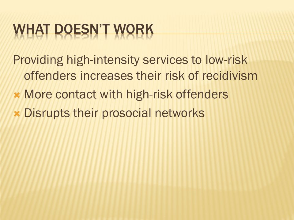 What doesn't work Providing high-intensity services to low-risk offenders increases their risk of recidivism.