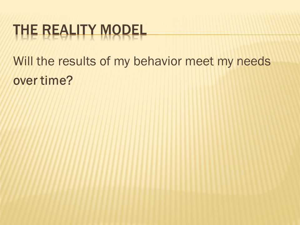The reality model Will the results of my behavior meet my needs over time