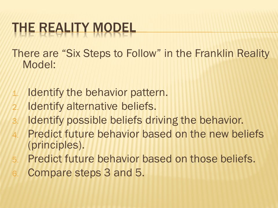 The reality model There are Six Steps to Follow in the Franklin Reality Model: Identify the behavior pattern.