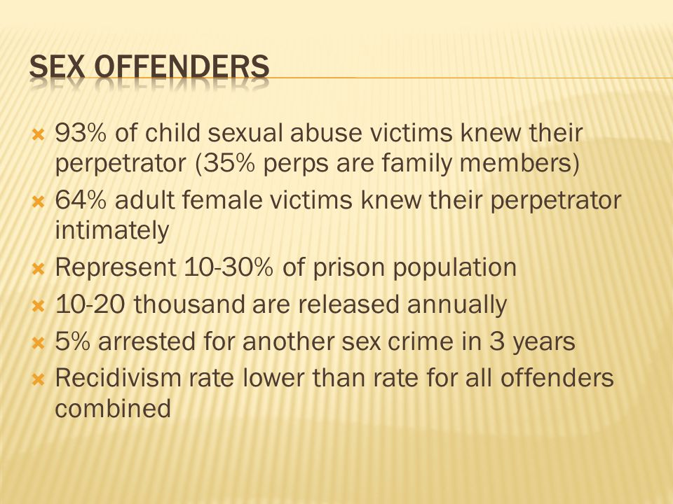 Sex offenders 93% of child sexual abuse victims knew their perpetrator (35% perps are family members)