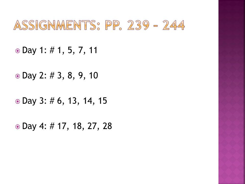 Assignments: pp. 239 – 244 Day 1: # 1, 5, 7, 11 Day 2: # 3, 8, 9, 10