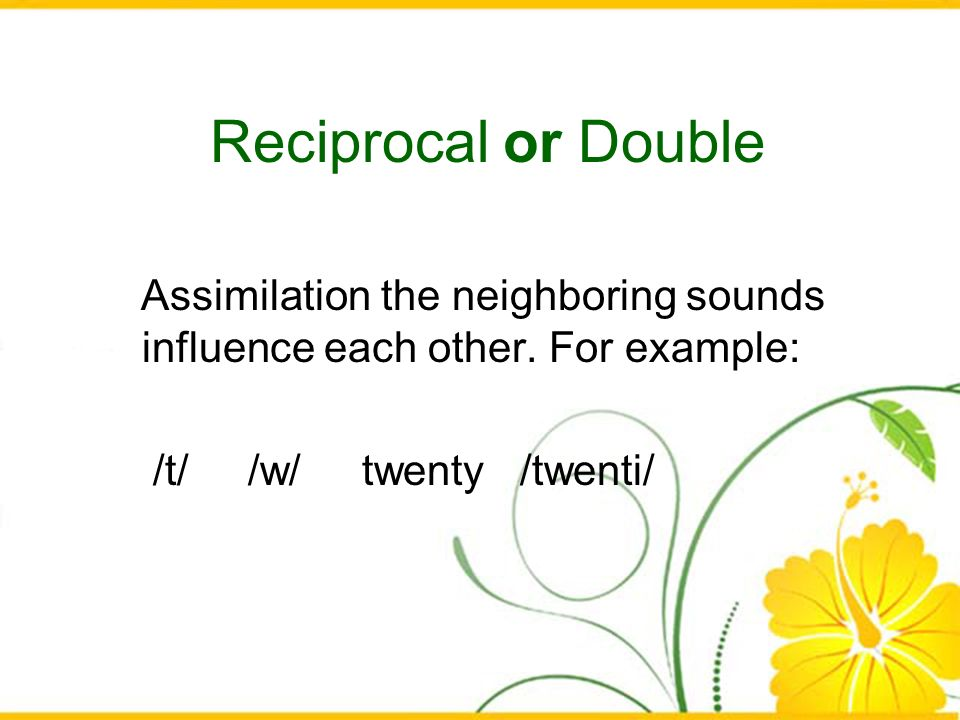 Reciprocal or Double Assimilation the neighboring sounds influence each other.