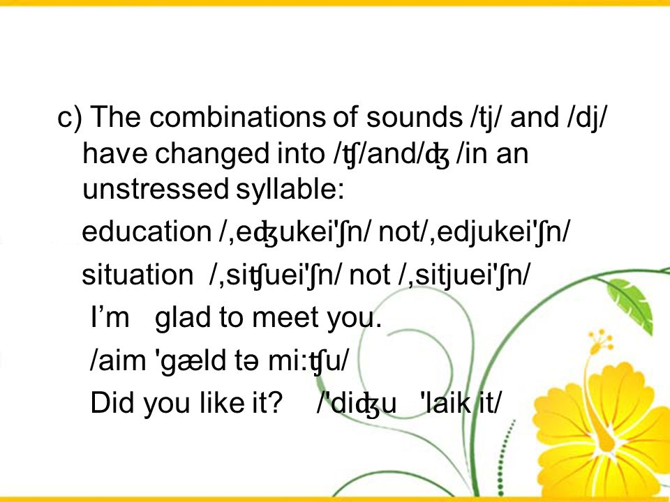 c) The combinations of sounds /tj/ and /dj/ have changed into /ʧ/and/ʤ /in an unstressed syllable: