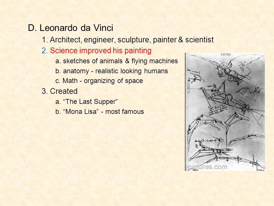 D. Leonardo da Vinci 1. Architect, engineer, sculpture, painter & scientist. 2. Science improved his painting.