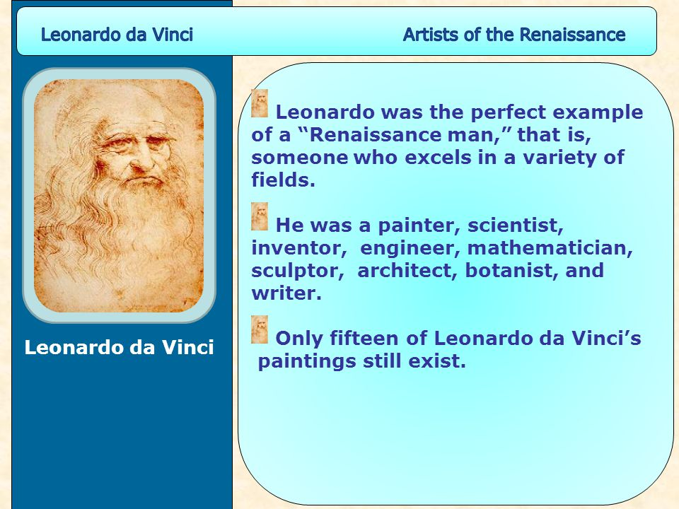 Leonardo was the perfect example of a Renaissance man, that is, someone who excels in a variety of fields.