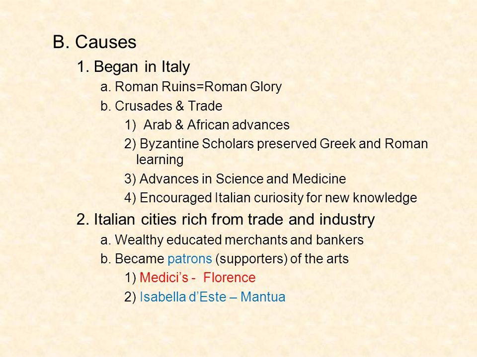 B. Causes 1. Began in Italy. a. Roman Ruins=Roman Glory. b. Crusades & Trade. 1) Arab & African advances.