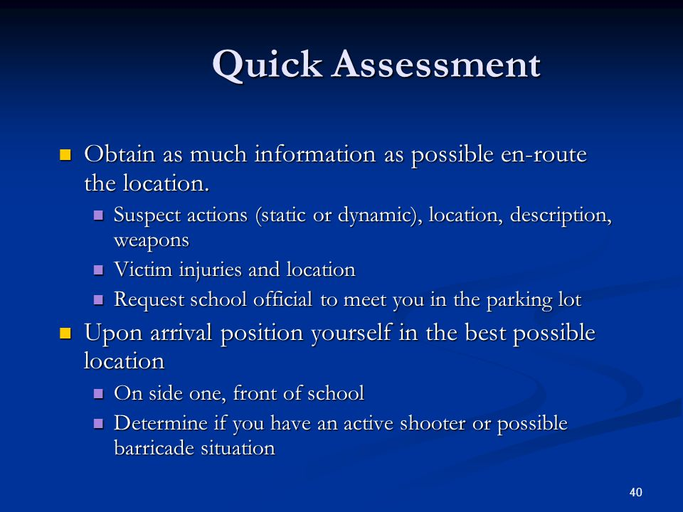 Quick Assessment Obtain as much information as possible en-route the location. Suspect actions (static or dynamic), location, description, weapons.