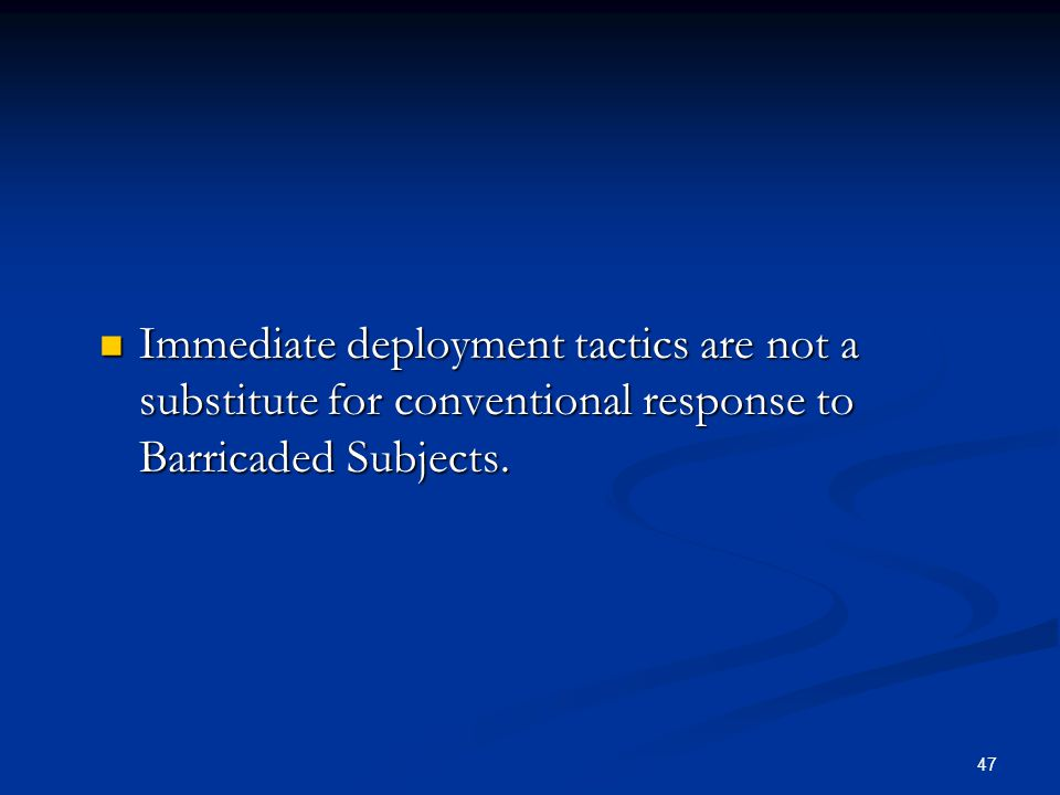 Immediate deployment tactics are not a substitute for conventional response to Barricaded Subjects.