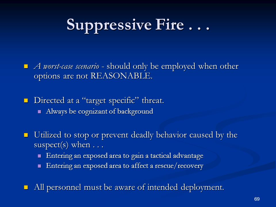 Suppressive Fire . . . A worst-case scenario - should only be employed when other options are not REASONABLE.
