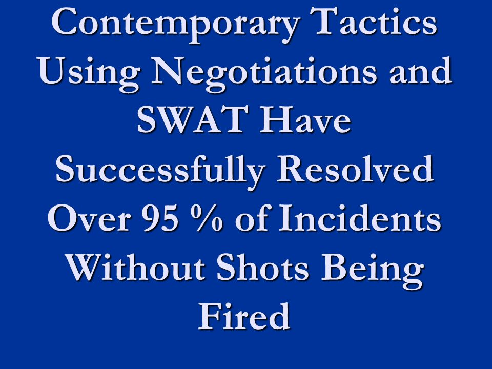 Contemporary Tactics Using Negotiations and SWAT Have Successfully Resolved Over 95 % of Incidents Without Shots Being Fired