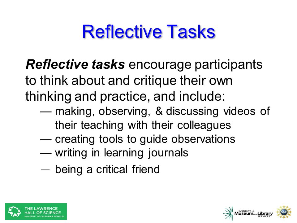 Reflective Tasks Reflective tasks encourage participants to think about and critique their own thinking and practice, and include: