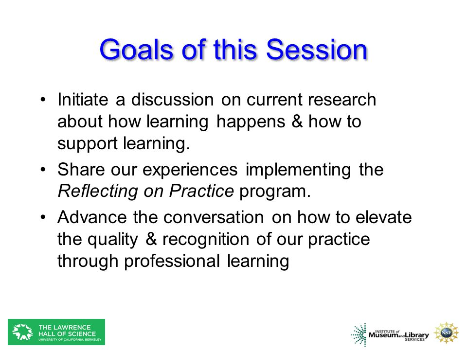 Goals of this Session Initiate a discussion on current research about how learning happens & how to support learning.
