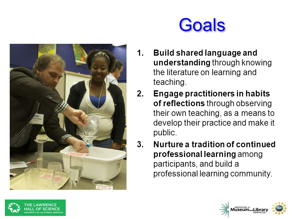 Goals Build shared language and understanding through knowing the literature on learning and teaching.