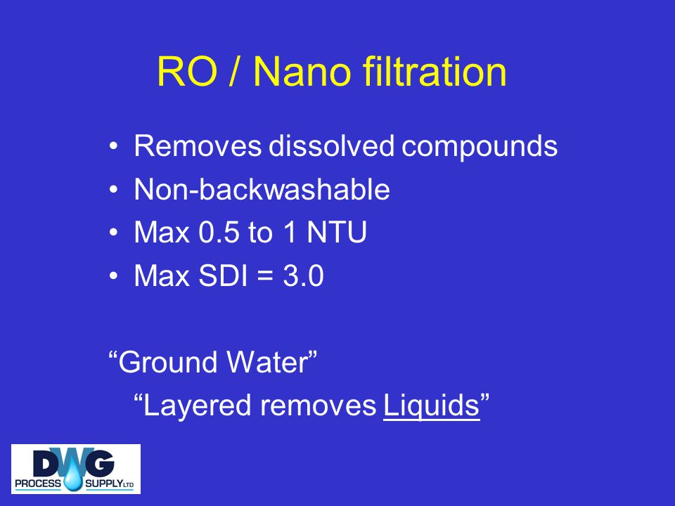 RO / Nano filtration Removes dissolved compounds Non-backwashable