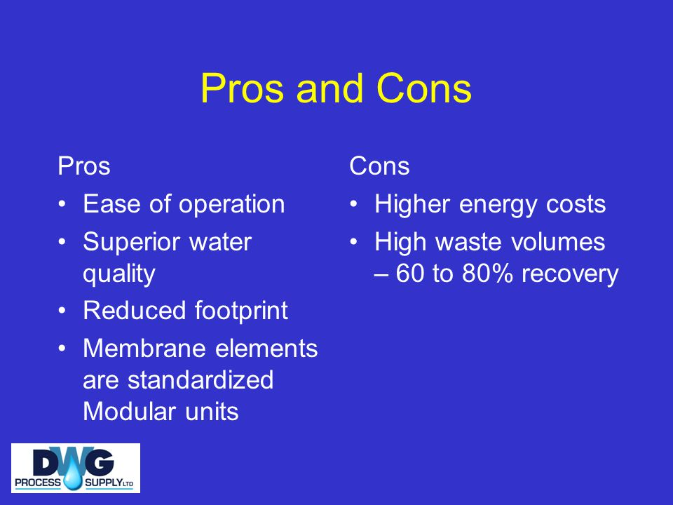 Pros and Cons Pros Ease of operation Superior water quality