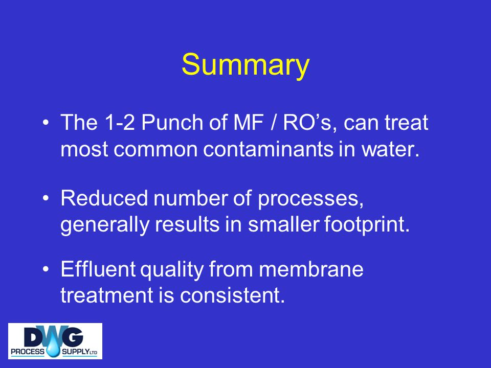 Summary The 1-2 Punch of MF / RO's, can treat most common contaminants in water.