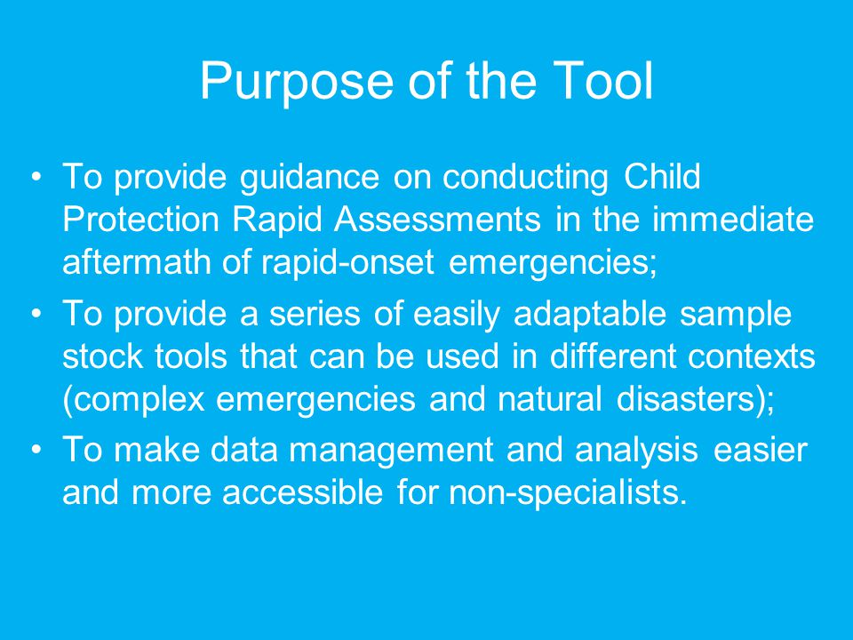 Purpose of the Tool To provide guidance on conducting Child Protection Rapid Assessments in the immediate aftermath of rapid-onset emergencies;