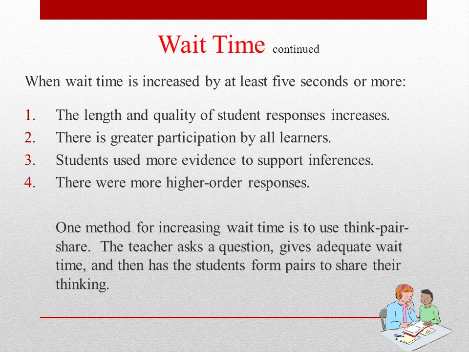Wait Time continued When wait time is increased by at least five seconds or more: The length and quality of student responses increases.