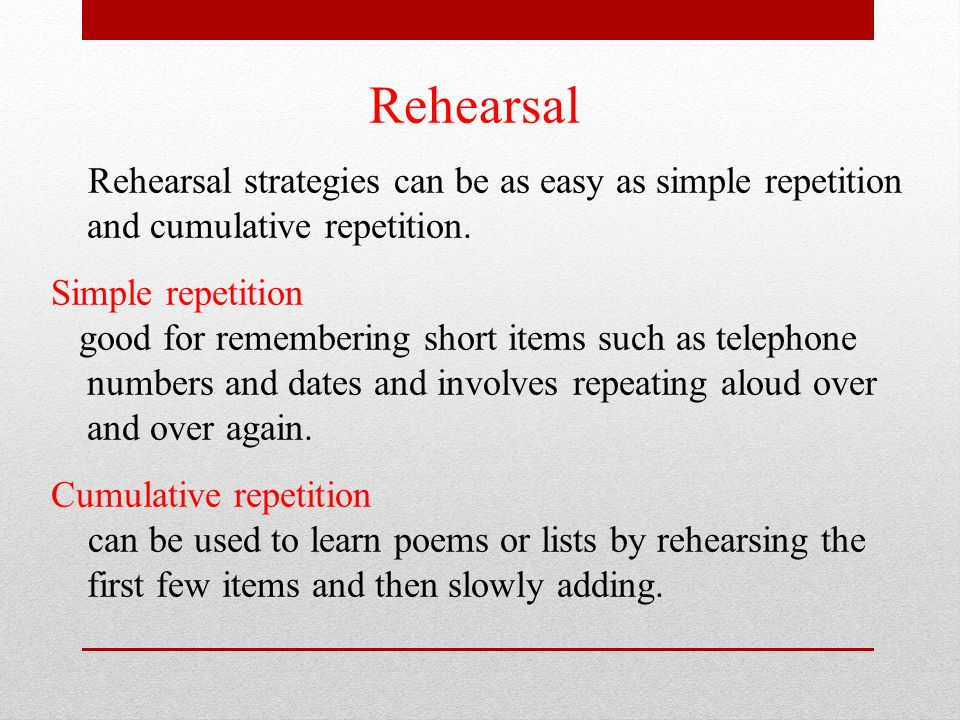 Rehearsal Rehearsal strategies can be as easy as simple repetition and cumulative repetition. Simple repetition.
