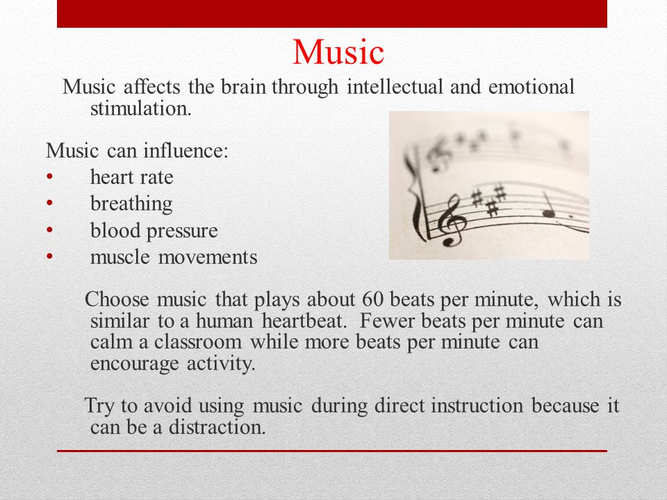 Music Music affects the brain through intellectual and emotional stimulation. Music can influence:
