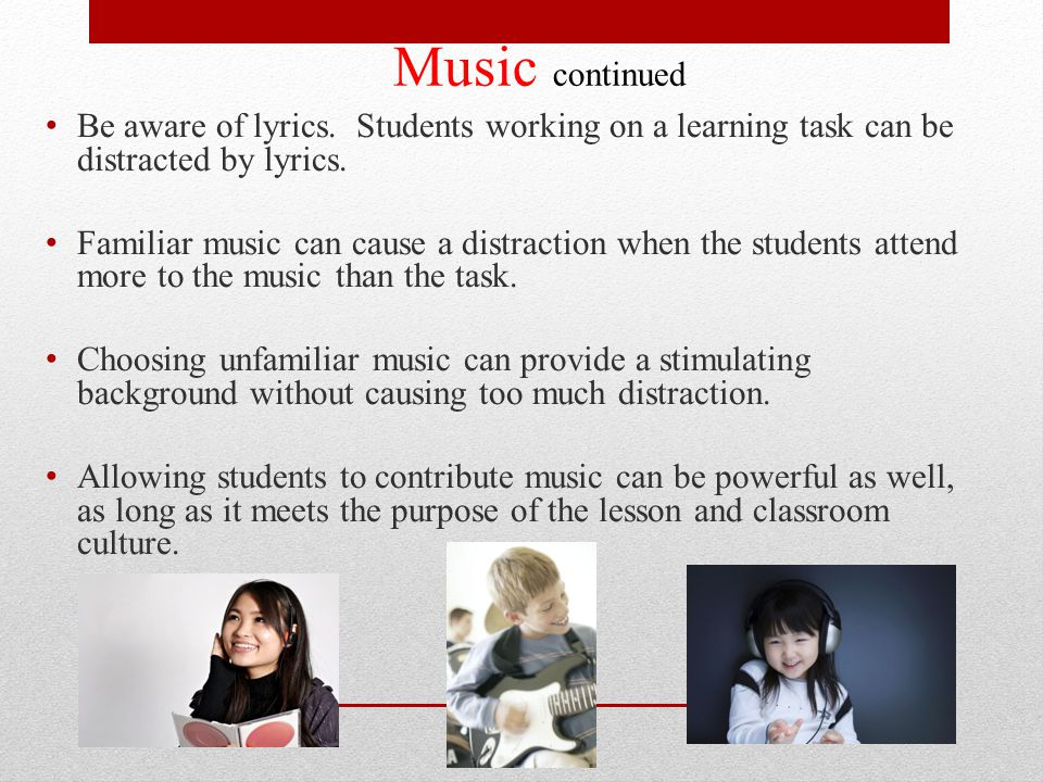 Music continued Be aware of lyrics. Students working on a learning task can be distracted by lyrics.