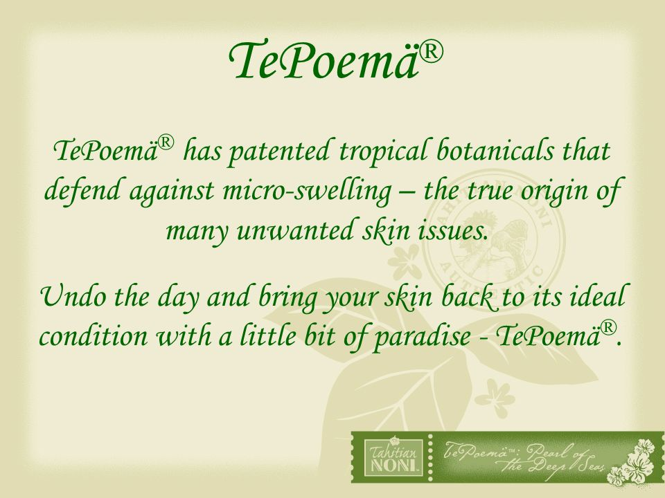 TePoemä® TePoemä® has patented tropical botanicals that defend against micro-swelling – the true origin of many unwanted skin issues.