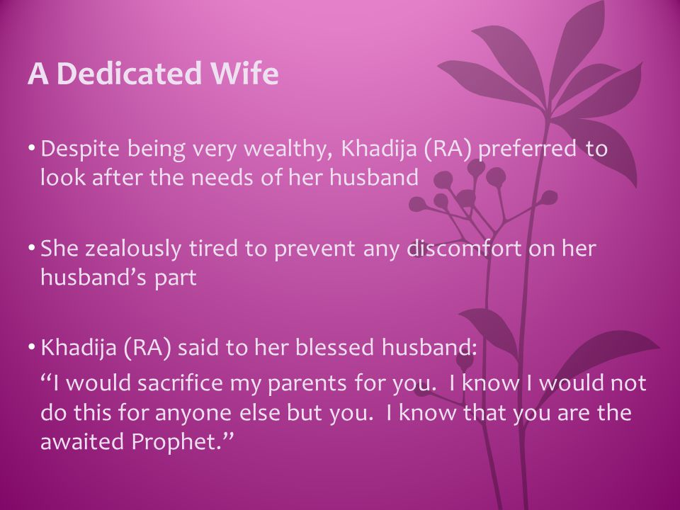 A Dedicated Wife Despite being very wealthy, Khadija (RA) preferred to look after the needs of her husband.