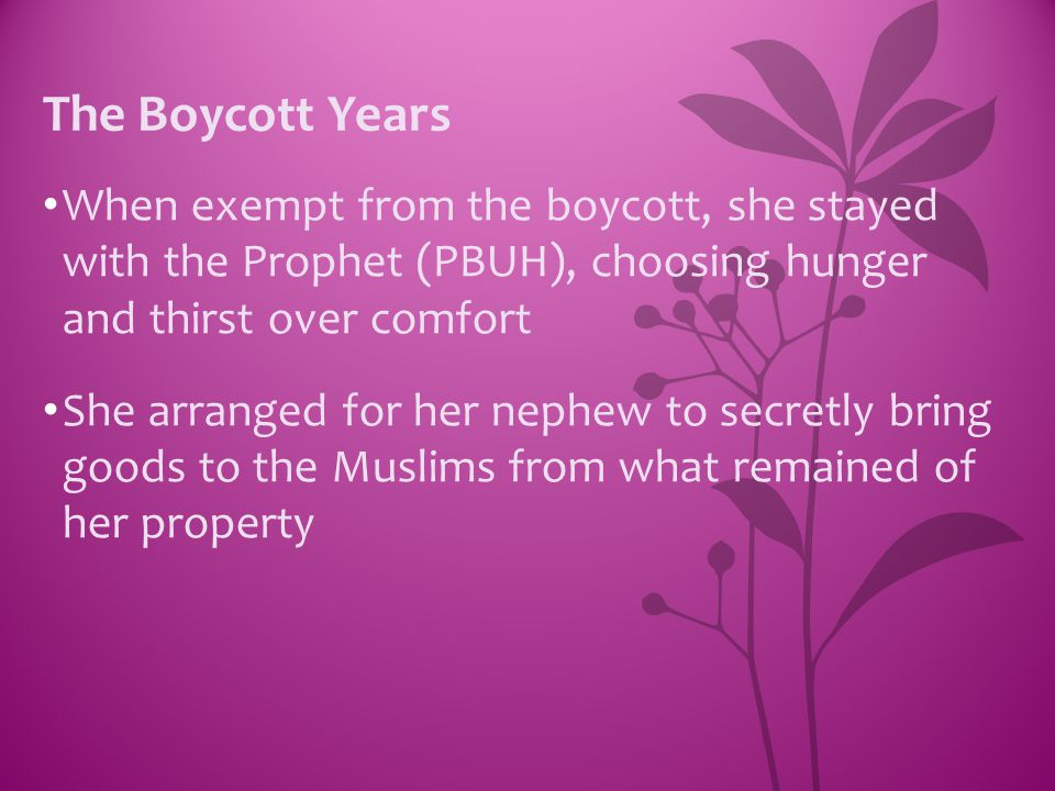 The Boycott Years When exempt from the boycott, she stayed with the Prophet (PBUH), choosing hunger and thirst over comfort.