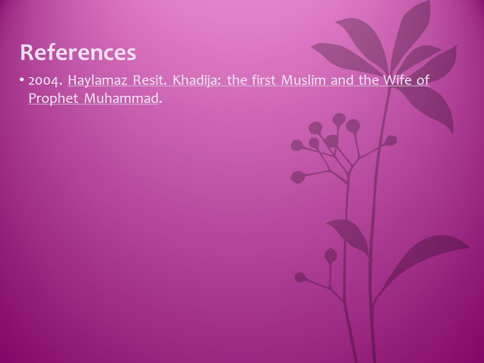 References 2004. Haylamaz Resit. Khadija: the first Muslim and the Wife of Prophet Muhammad.