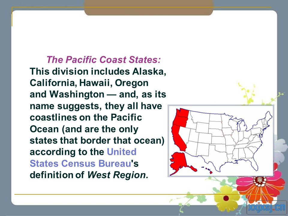 The Pacific Coast States: This division includes Alaska, California, Hawaii, Oregon and Washington — and, as its name suggests, they all have coastlines on the Pacific Ocean (and are the only states that border that ocean) according to the United States Census Bureau s definition of West Region.