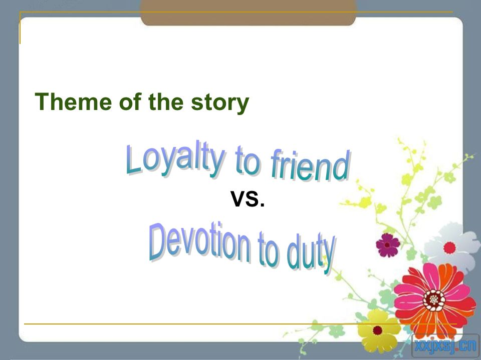 Theme of the story VS. Loyalty to friend Devotion to duty