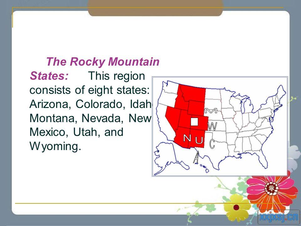 The Rocky Mountain States: This region consists of eight states: Arizona, Colorado, Idaho, Montana, Nevada, New Mexico, Utah, and Wyoming.
