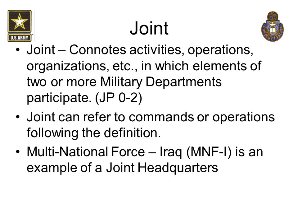 Joint Joint – Connotes activities, operations, organizations, etc., in which elements of two or more Military Departments participate. (JP 0-2)