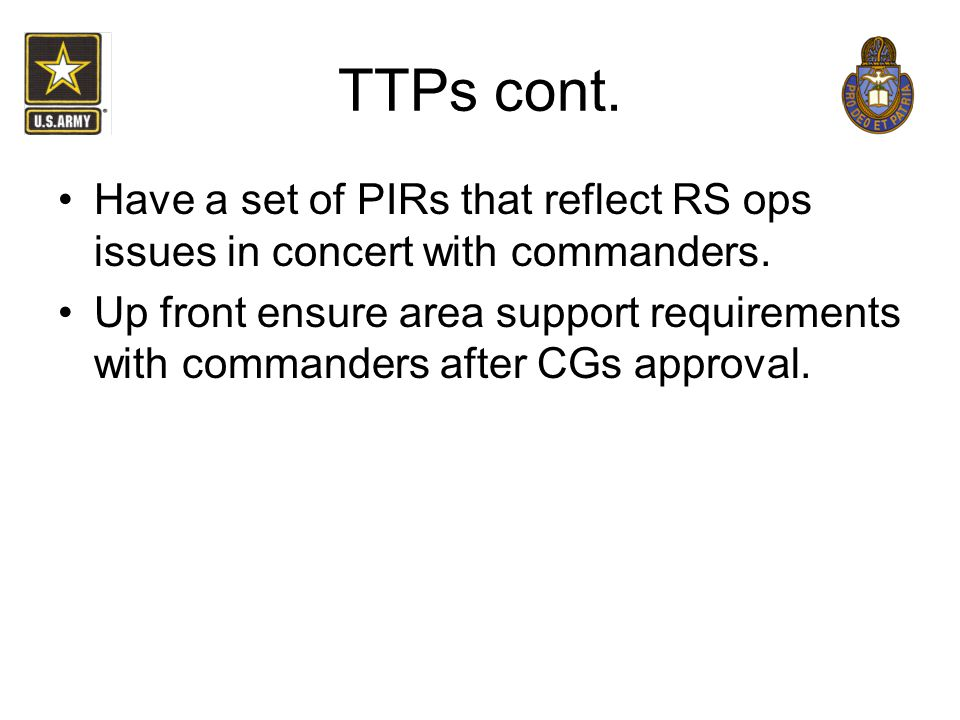 TTPs cont. Have a set of PIRs that reflect RS ops issues in concert with commanders.