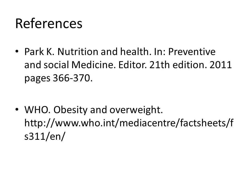References Park K. Nutrition and health. In: Preventive and social Medicine. Editor. 21th edition. 2011 pages 366-370.