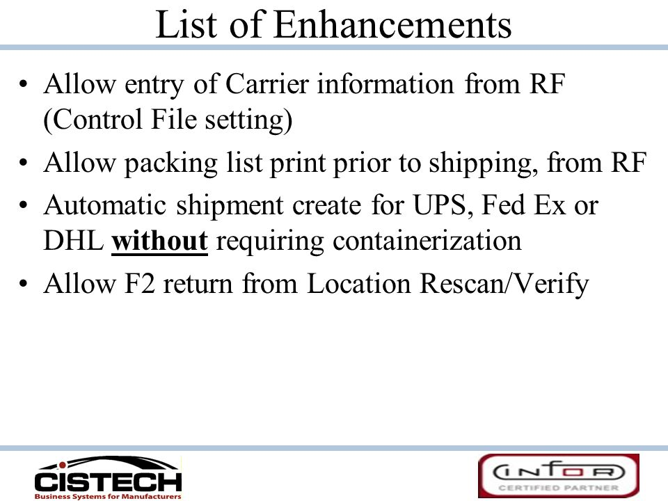 List of Enhancements Allow entry of Carrier information from RF (Control File setting) Allow packing list print prior to shipping, from RF.