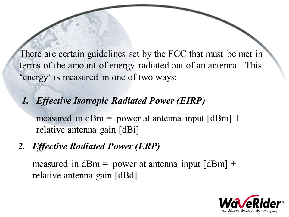 There are certain guidelines set by the FCC that must be met in terms of the amount of energy radiated out of an antenna. This 'energy' is measured in one of two ways: