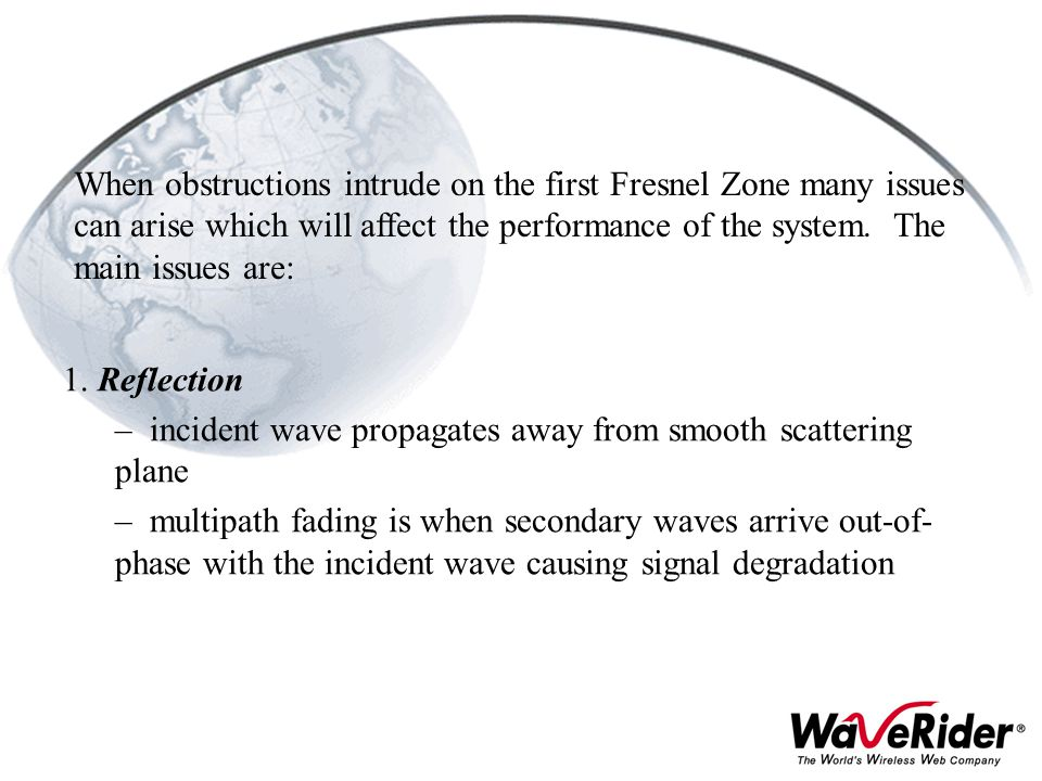 When obstructions intrude on the first Fresnel Zone many issues can arise which will affect the performance of the system. The main issues are: