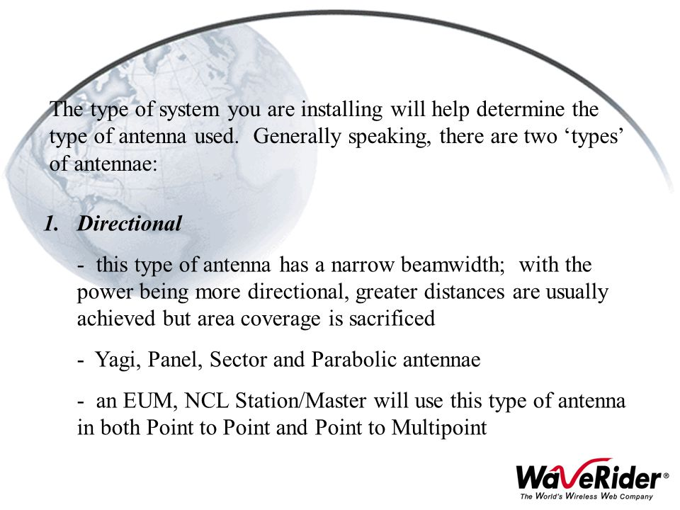 The type of system you are installing will help determine the type of antenna used. Generally speaking, there are two 'types' of antennae: