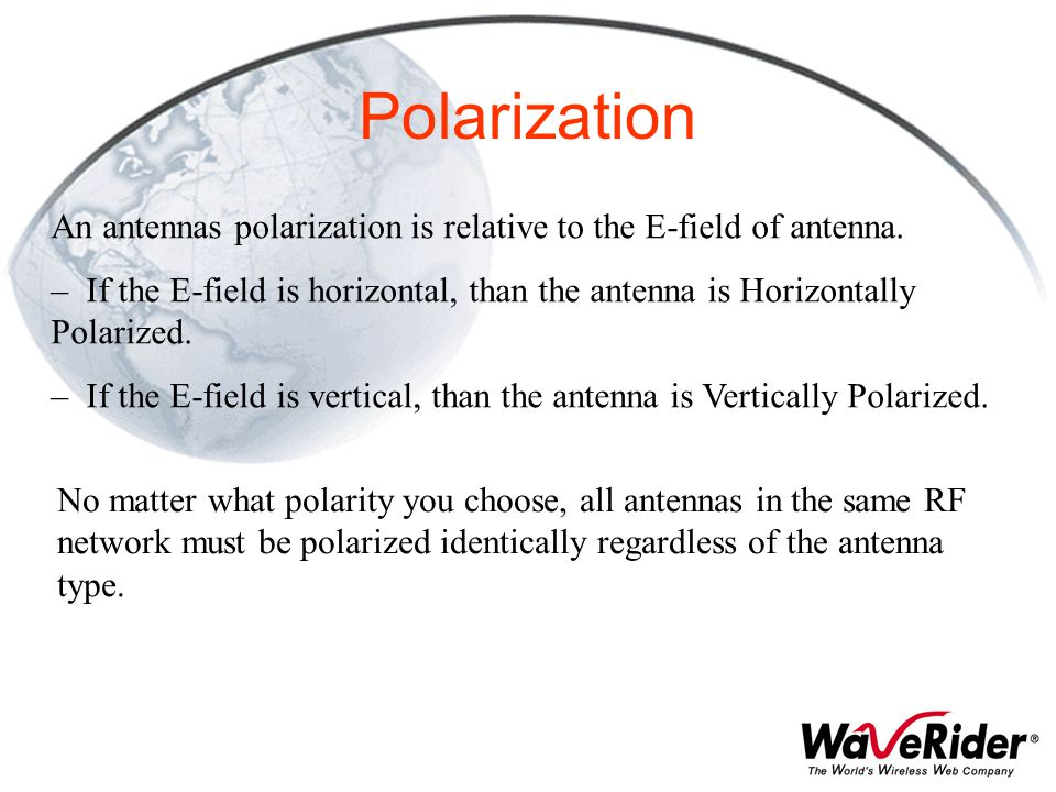 Polarization An antennas polarization is relative to the E-field of antenna.