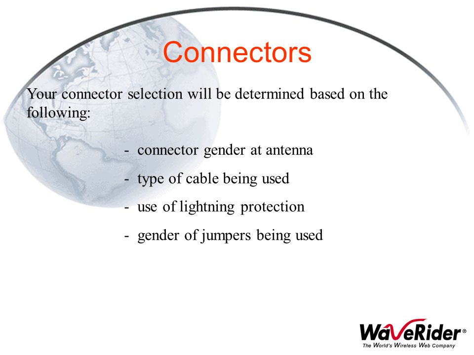Connectors Your connector selection will be determined based on the following: connector gender at antenna.