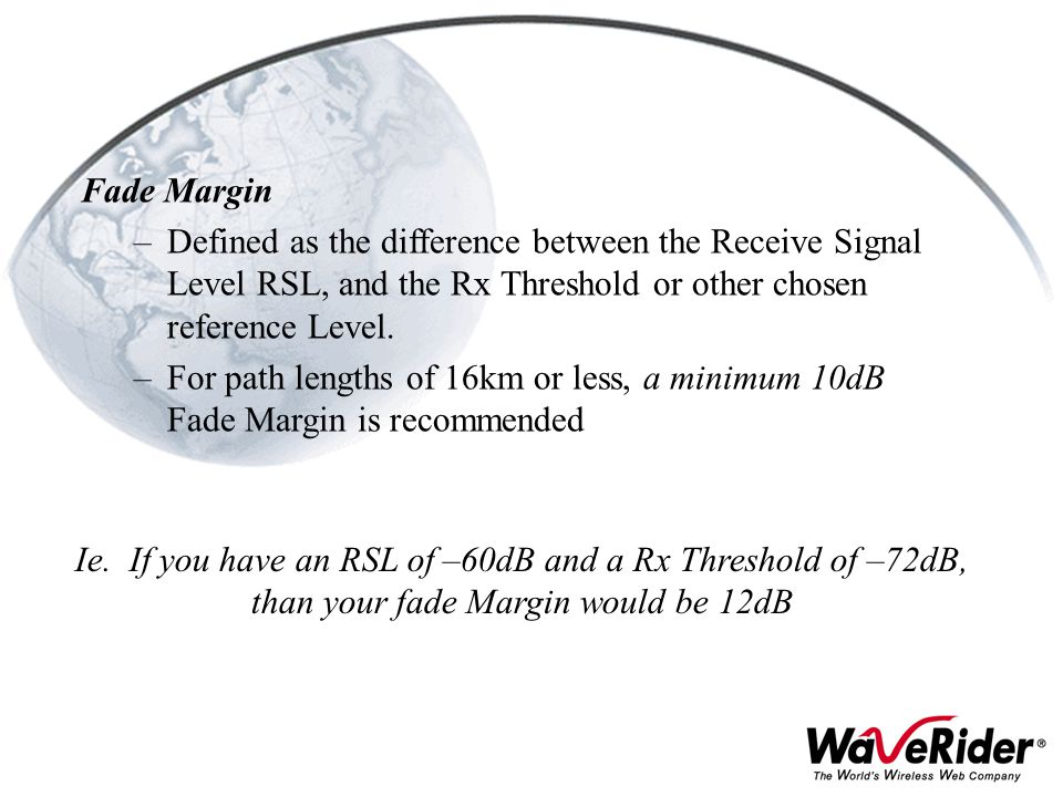 Fade Margin Defined as the difference between the Receive Signal Level RSL, and the Rx Threshold or other chosen reference Level.