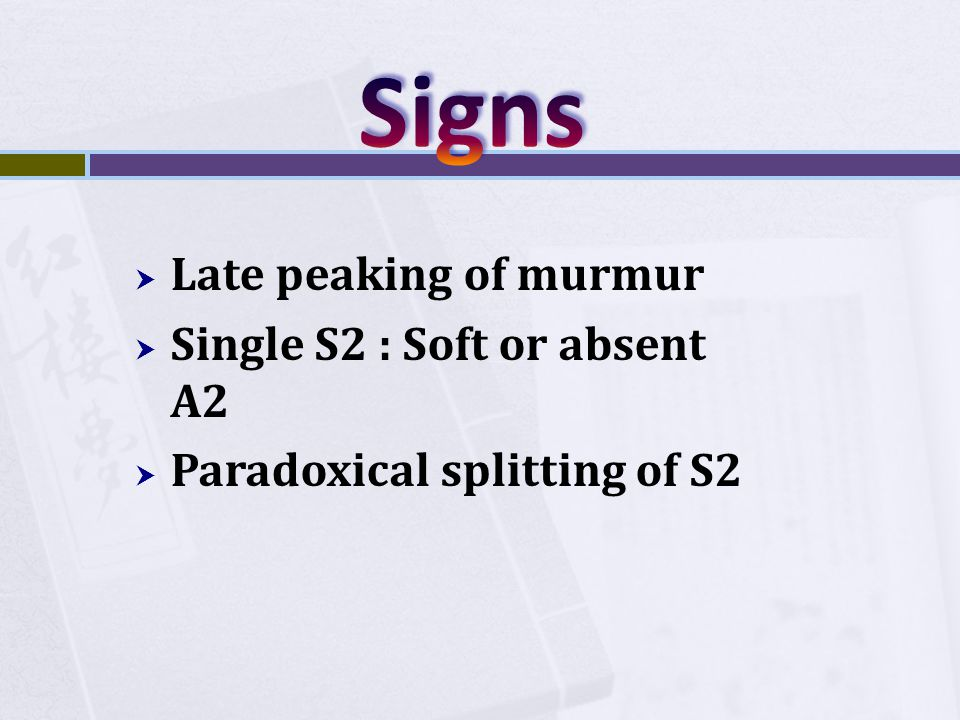Signs Late peaking of murmur Single S2 : Soft or absent A2