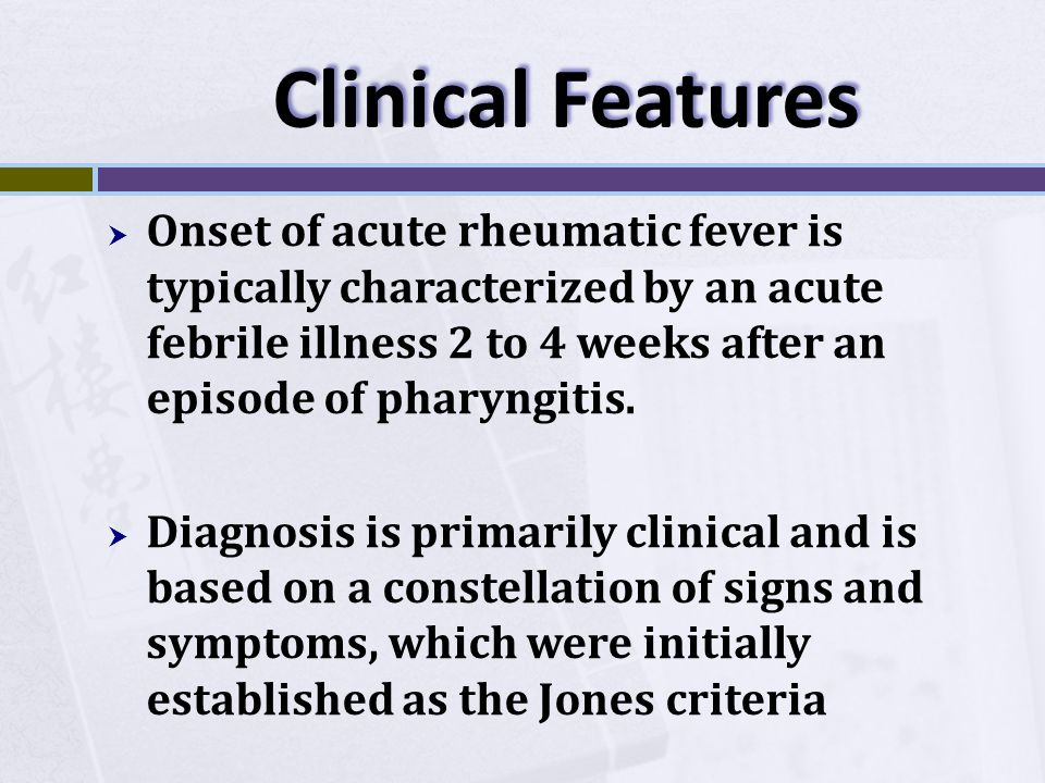Clinical Features Onset of acute rheumatic fever is typically characterized by an acute febrile illness 2 to 4 weeks after an episode of pharyngitis.