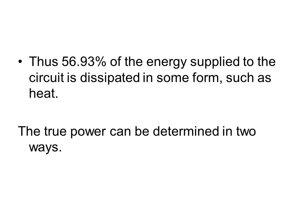Thus 56.93% of the energy supplied to the circuit is dissipated in some form, such as heat.