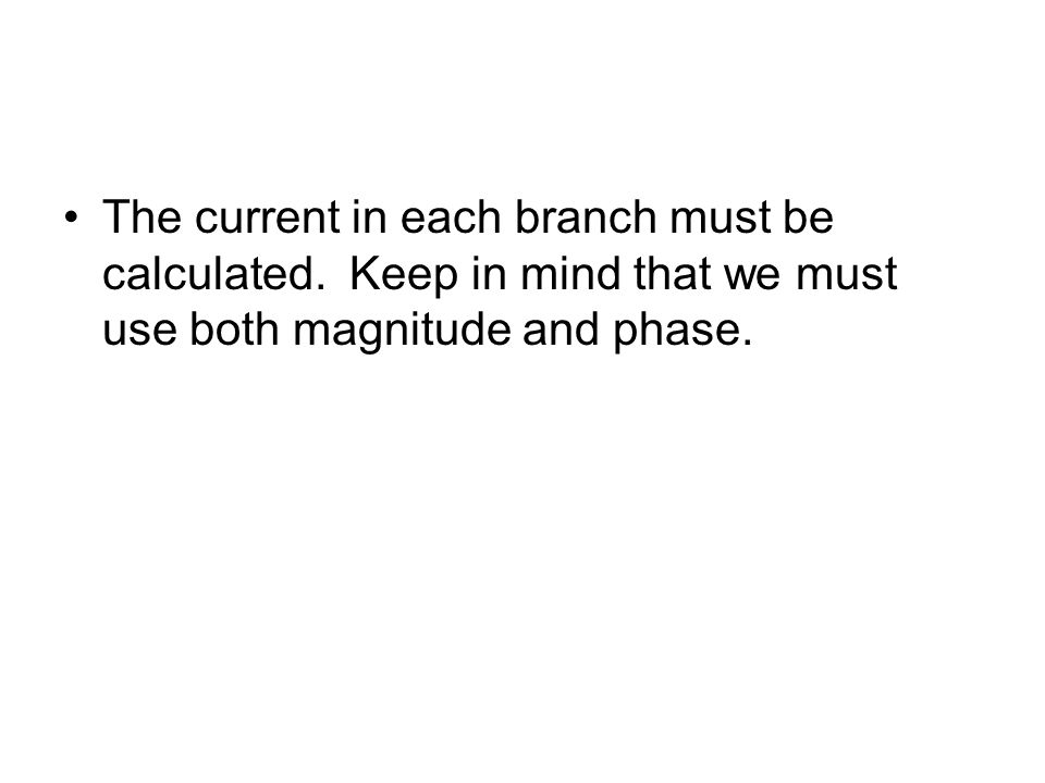 The current in each branch must be calculated