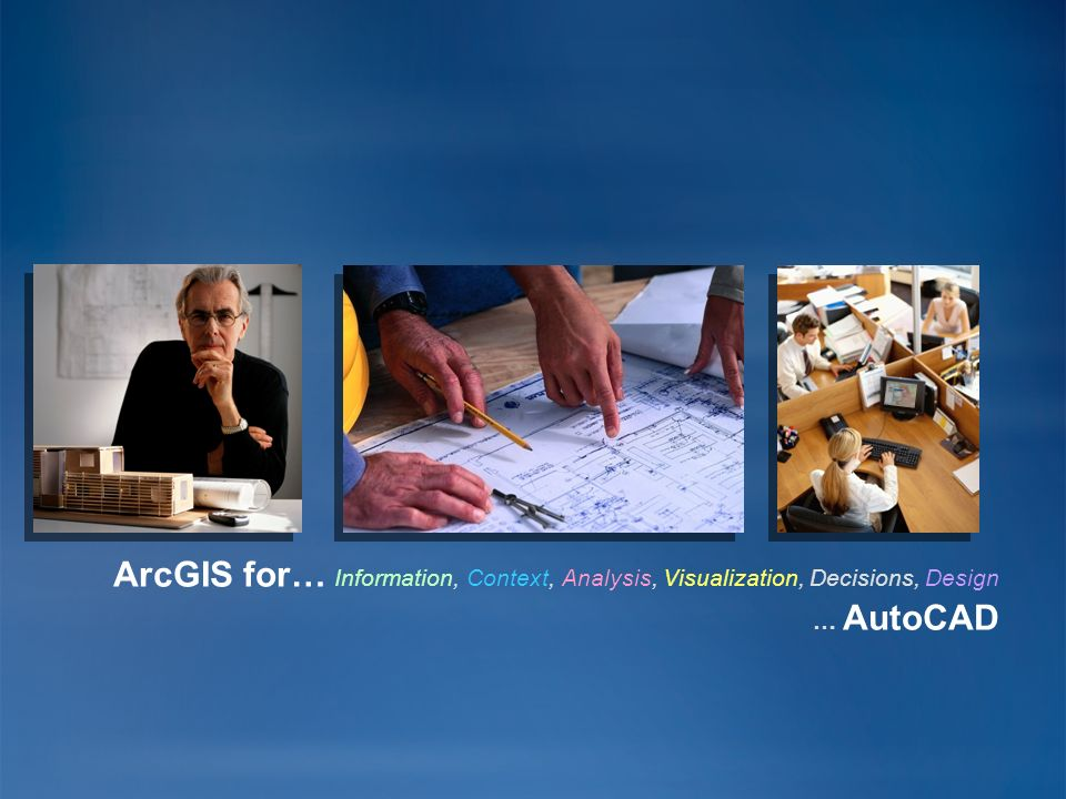 ArcGIS for… Information, Context, Analysis, Visualization, Decisions, Design … AutoCAD