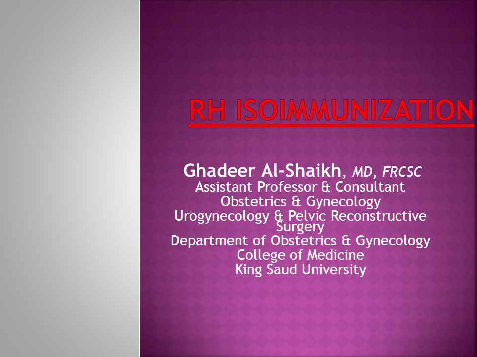 Rh ISOIMMUNIZATION Ghadeer Al-Shaikh, MD, FRCSC
