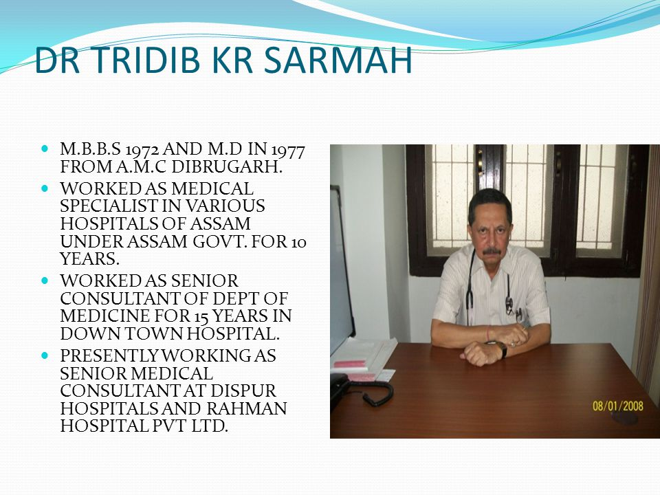 DR TRIDIB KR SARMAH M.B.B.S 1972 AND M.D IN 1977 FROM A.M.C DIBRUGARH.